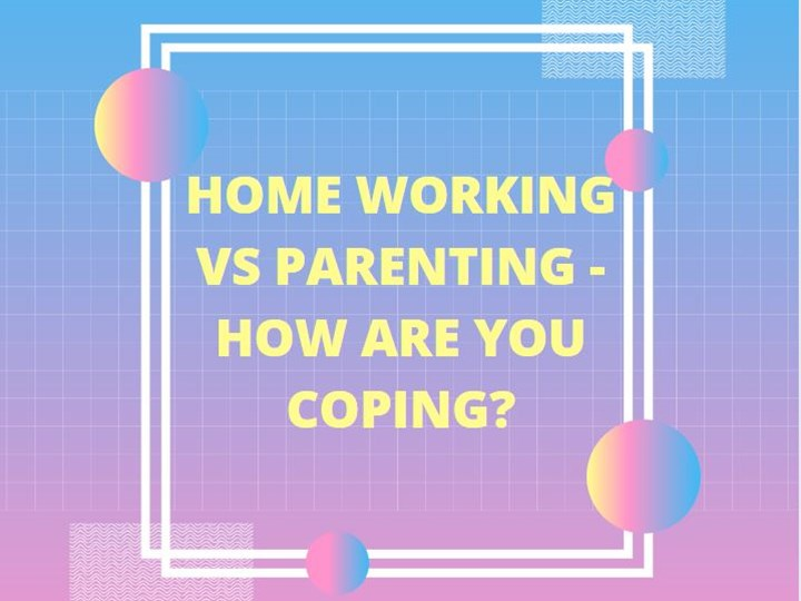 HOME WORKING VS PARENTING - HOW ARE YOU COPING?